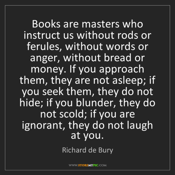 Richard de Bury: Books are masters who instruct us without rods or ferules,...