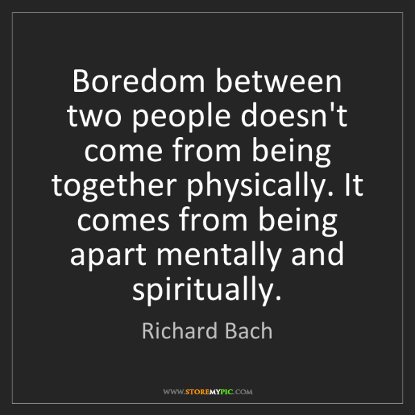Richard Bach: Boredom between two people doesn't come from being together...