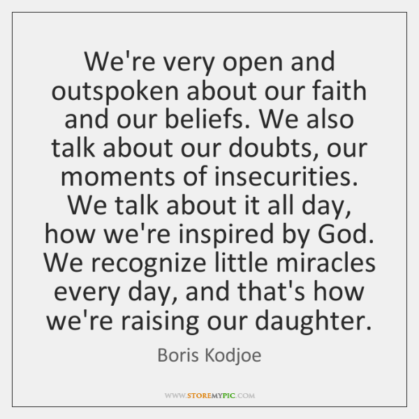 We're very open and outspoken about our faith and our beliefs. We ...
