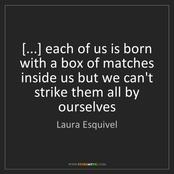Laura Esquivel: [...] each of us is born with a box of matches inside...