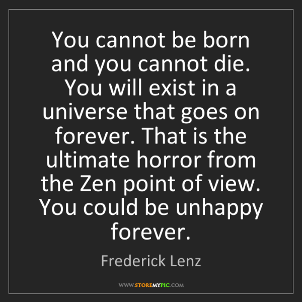 Frederick Lenz: You cannot be born and you cannot die. You will exist...