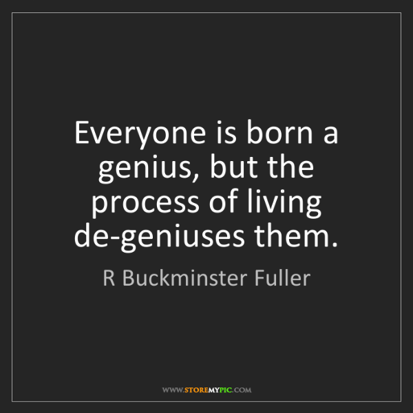 R Buckminster Fuller: Everyone is born a genius, but the process of living...
