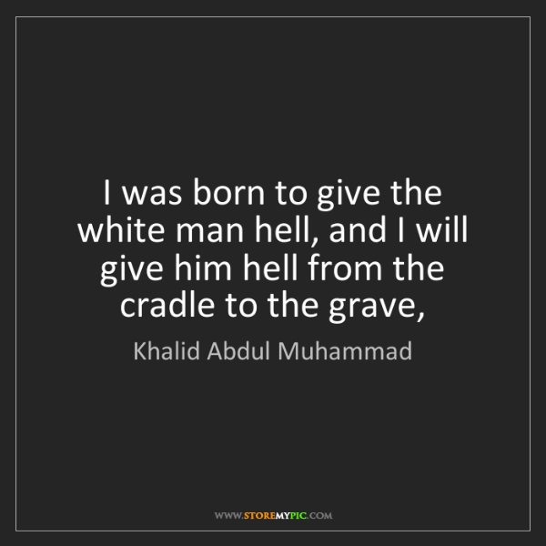 Khalid Abdul Muhammad: I was born to give the white man hell, and I will give...