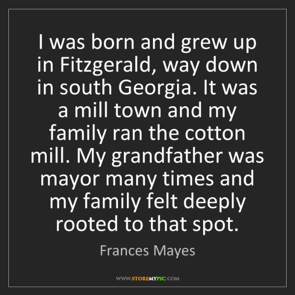 Frances Mayes: I was born and grew up in Fitzgerald, way down in south...