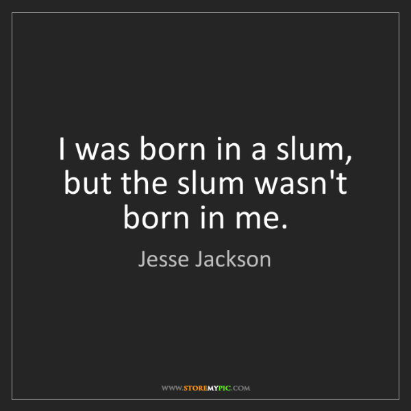 Jesse Jackson: I was born in a slum, but the slum wasn't born in me.