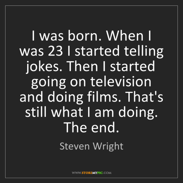 Steven Wright: I was born. When I was 23 I started telling jokes. Then...
