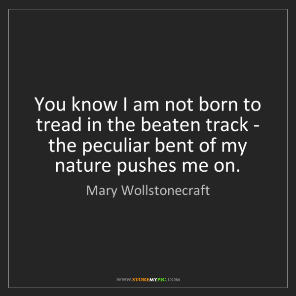 Mary Wollstonecraft: You know I am not born to tread in the beaten track -...