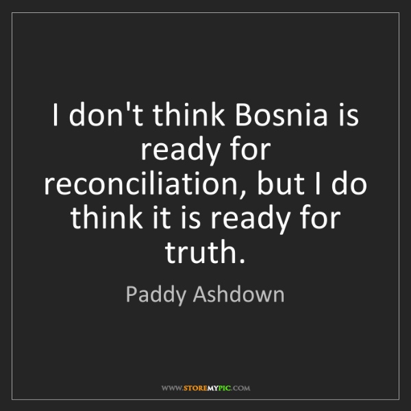 Paddy Ashdown: I don't think Bosnia is ready for reconciliation, but...