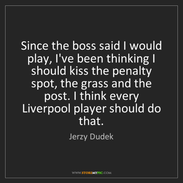 Jerzy Dudek: Since the boss said I would play, I've been thinking...