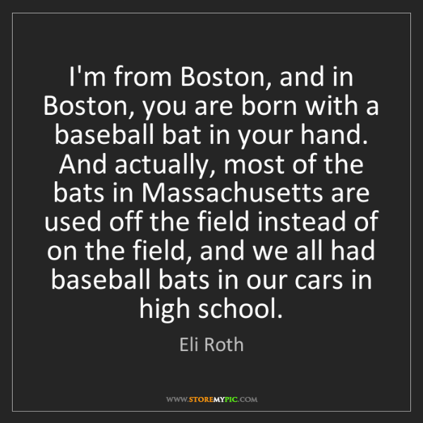 Eli Roth: I'm from Boston, and in Boston, you are born with a baseball...