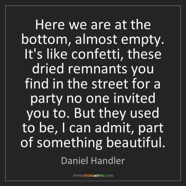 Daniel Handler: Here we are at the bottom, almost empty. It's like confetti,...