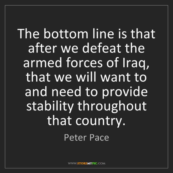 Peter Pace: The bottom line is that after we defeat the armed forces...