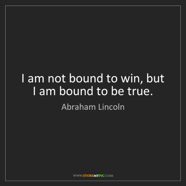 Abraham Lincoln: I am not bound to win, but I am bound to be true.