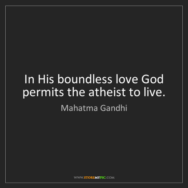 Mahatma Gandhi: In His boundless love God permits the atheist to live.