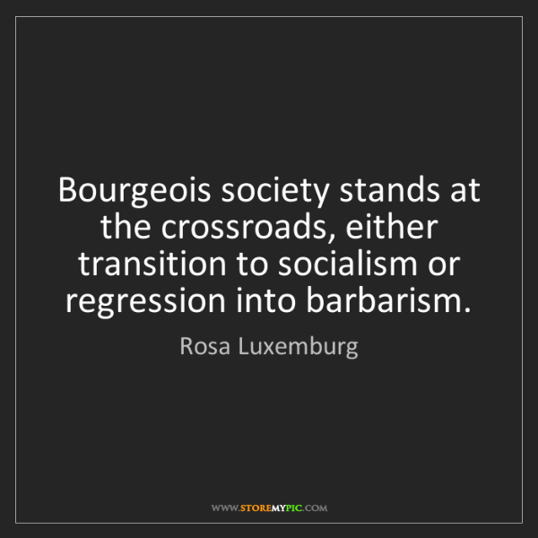 Rosa Luxemburg: Bourgeois society stands at the crossroads, either transition...