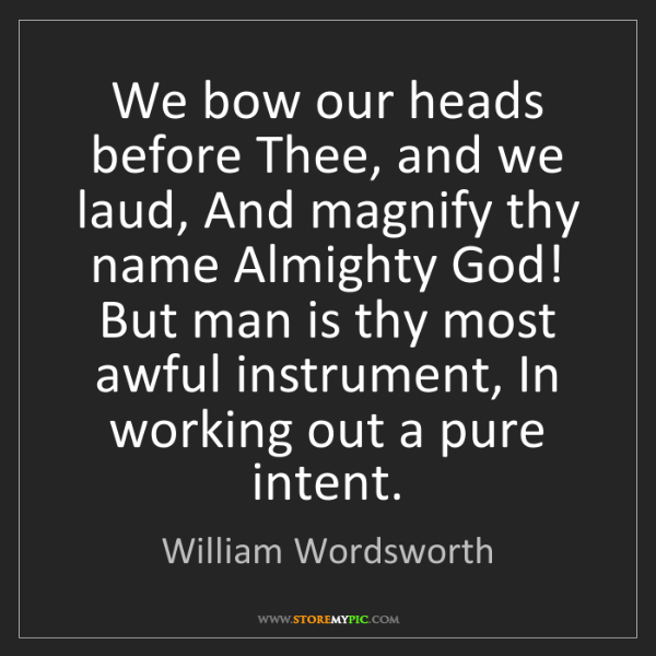William Wordsworth: We bow our heads before Thee, and we laud, And magnify...