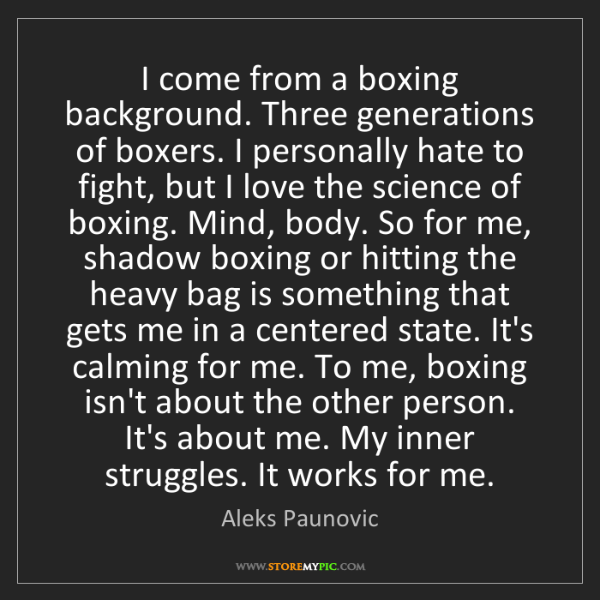 Aleks Paunovic: I come from a boxing background. Three generations of...