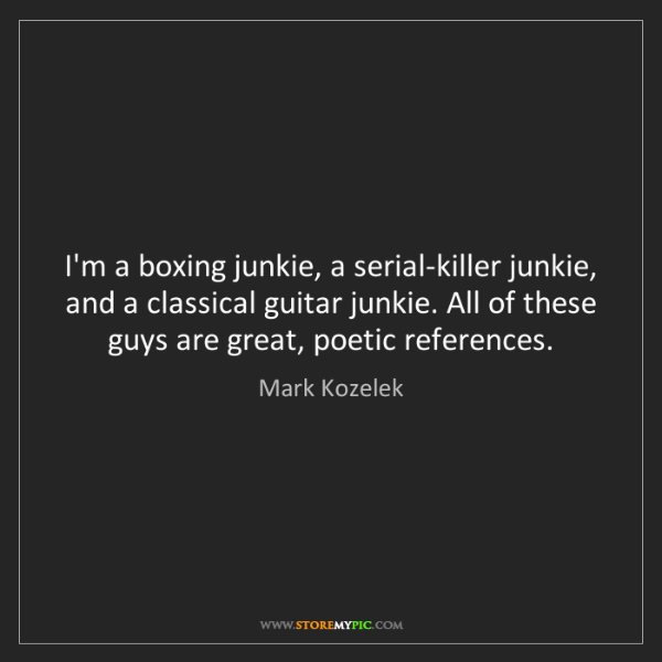 Mark Kozelek: I'm a boxing junkie, a serial-killer junkie, and a classical...