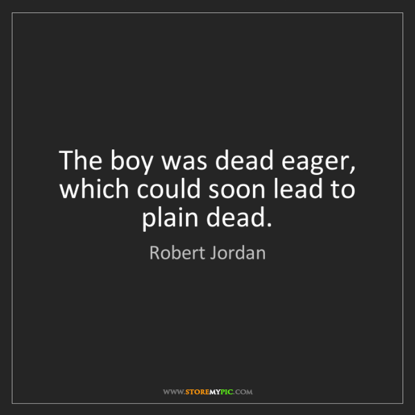 Robert Jordan: The boy was dead eager, which could soon lead to plain...