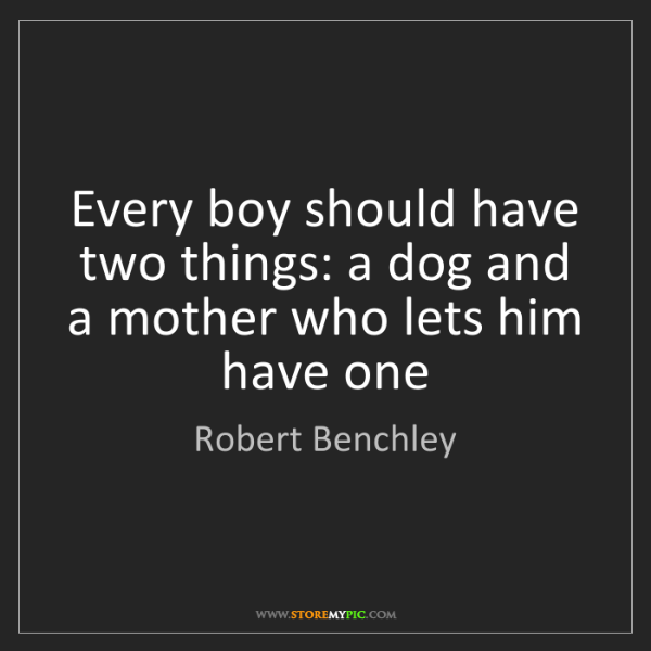 Robert Benchley: Every boy should have two things: a dog and a mother...
