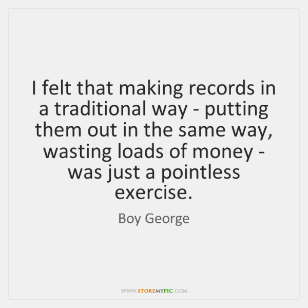 I felt that making records in a traditional way - putting them ...