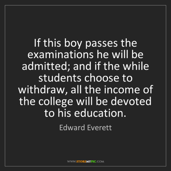 Edward Everett: If this boy passes the examinations he will be admitted;...