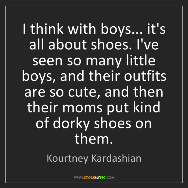 Kourtney Kardashian: I think with boys... it's all about shoes. I've seen...