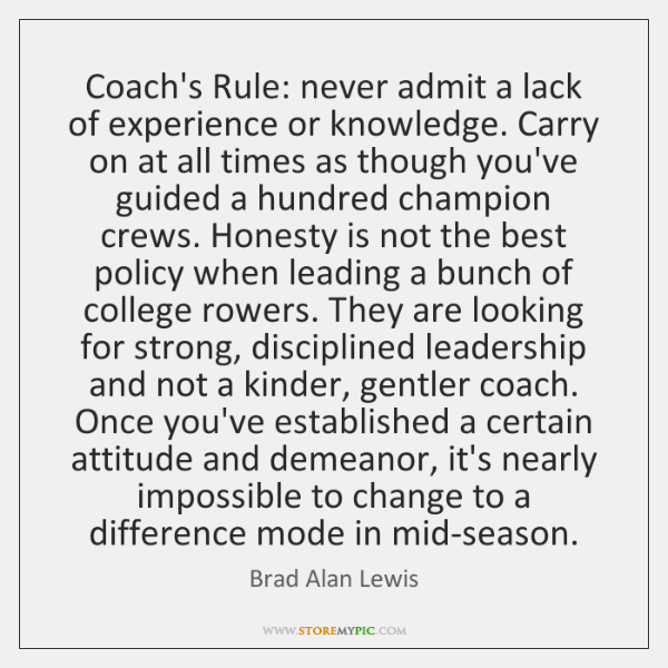 Coach's Rule: never admit a lack of experience or knowledge. Carry on ...