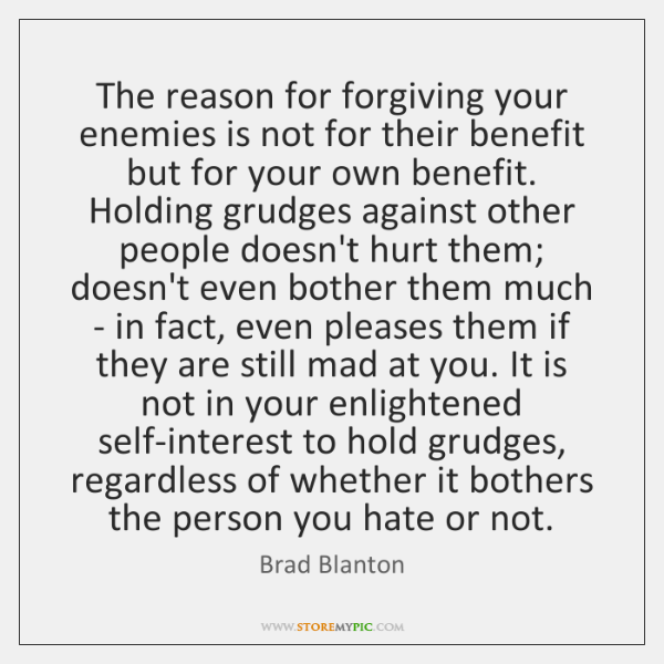 The reason for forgiving your enemies is not for their benefit but ...