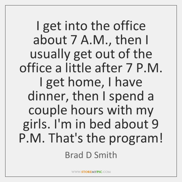 I get into the office about 7 A.M., then I usually get ...