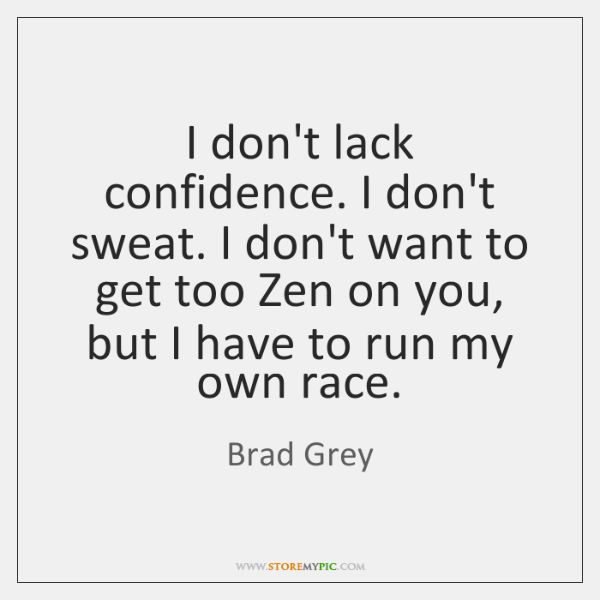 I don't lack confidence. I don't sweat. I don't want to get ...