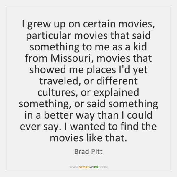 I grew up on certain movies, particular movies that said something to ...