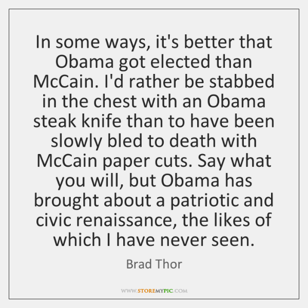 In some ways, it's better that Obama got elected than McCain. I'd ...