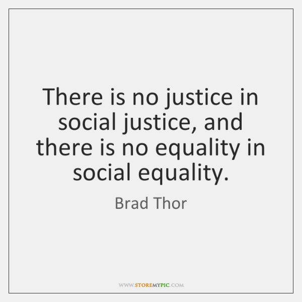 There is no justice in social justice, and there is no equality ...
