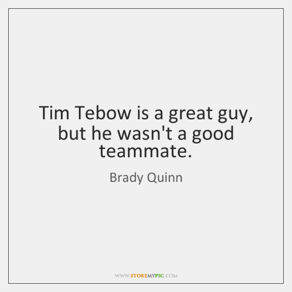 Tim Tebow is a great guy, but he wasn't a good teammate.