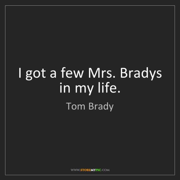 Tom Brady: I got a few Mrs. Bradys in my life.
