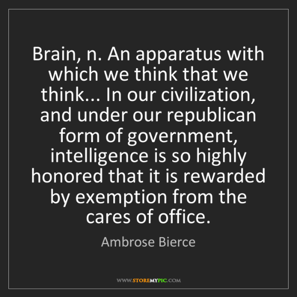 Ambrose Bierce: Brain, n. An apparatus with which we think that we think......