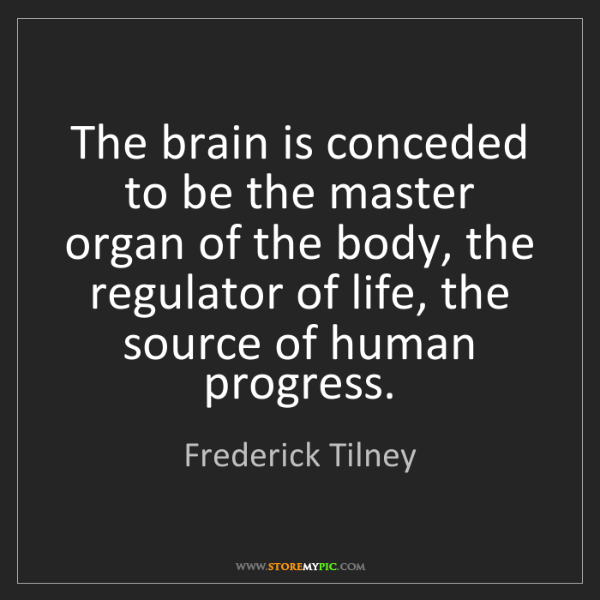 Frederick Tilney: The brain is conceded to be the master organ of the body,...