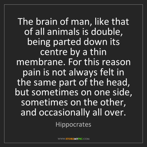 Hippocrates: The brain of man, like that of all animals is double,...