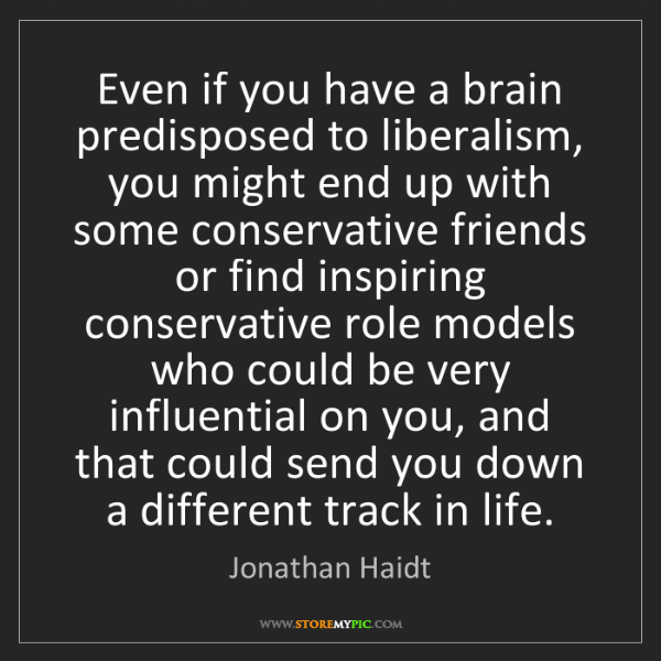 Jonathan Haidt: Even if you have a brain predisposed to liberalism, you...