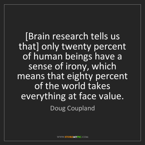 Doug Coupland: [Brain research tells us that] only twenty percent of...