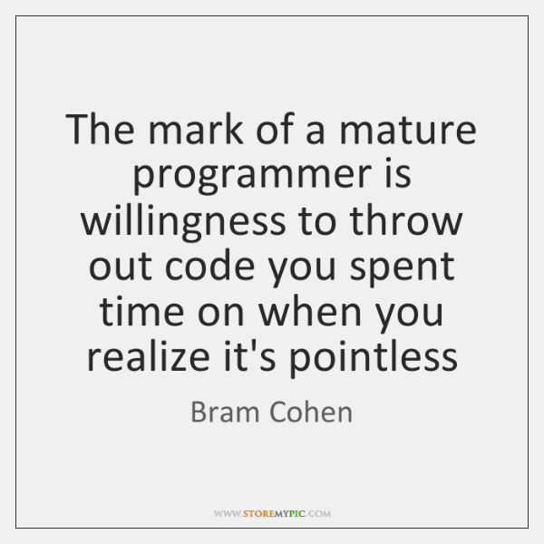 The mark of a mature programmer is willingness to throw out code ...