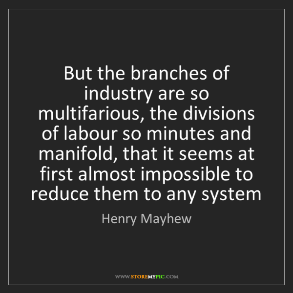 Henry Mayhew: But the branches of industry are so multifarious, the...