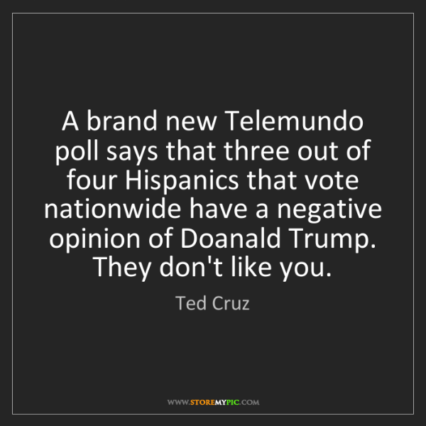Ted Cruz: A brand new Telemundo poll says that three out of four...
