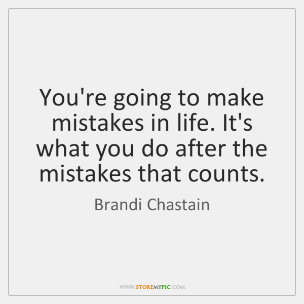 You're going to make mistakes in life. It's what you do after ...