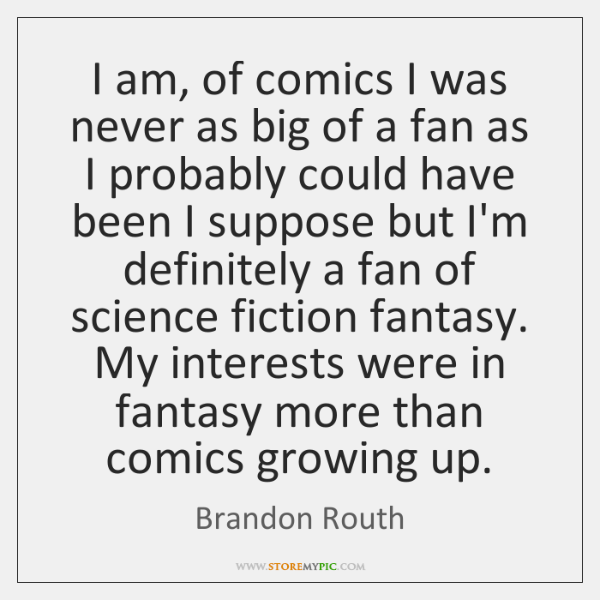 I am, of comics I was never as big of a fan ...