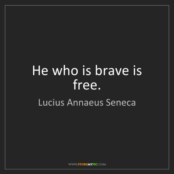 Lucius Annaeus Seneca: He who is brave is free.
