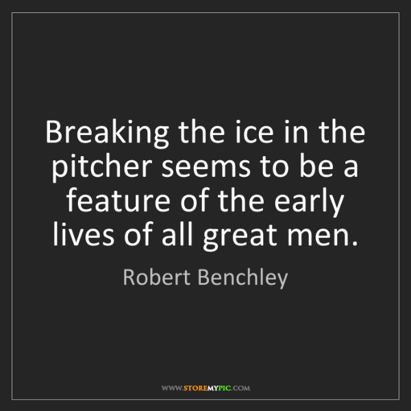 Robert Benchley: Breaking the ice in the pitcher seems to be a feature...