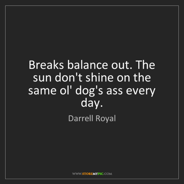 Darrell Royal: Breaks balance out. The sun don't shine on the same ol'...