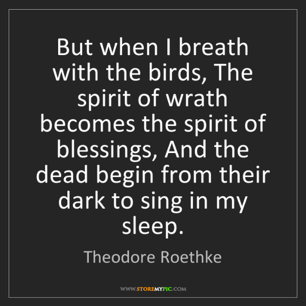 Theodore Roethke: But when I breath with the birds, The spirit of wrath...